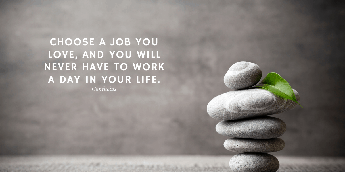 Choose a job you love and you will never have to work a day